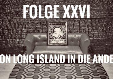 Folge XXVI – Von Long Island in die Anden